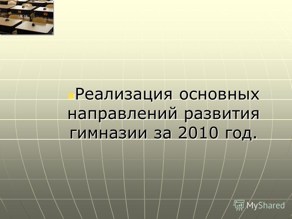 Реализация основных направлений развития гимназии за 2010 год. Реализация основных направлений развития гимназии за 2010 год.