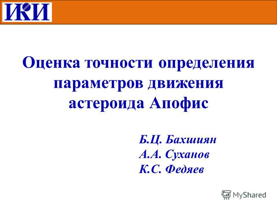 Оценка точности определения параметров движения астероида Апофис Б.Ц. Бахшиян А.А. Суханов К.С. Федяев