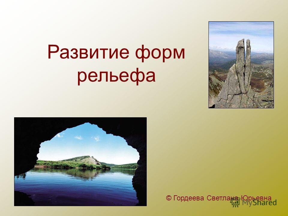 Развитие форм рельефа © Гордеева Светлана Юрьевна