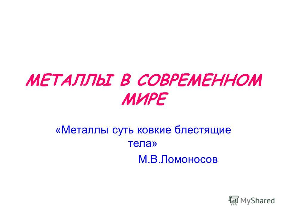 МЕТАЛЛЫ В СОВРЕМЕННОМ МИРЕ «Металлы суть ковкие блестящие тела» М.В.Ломоносов