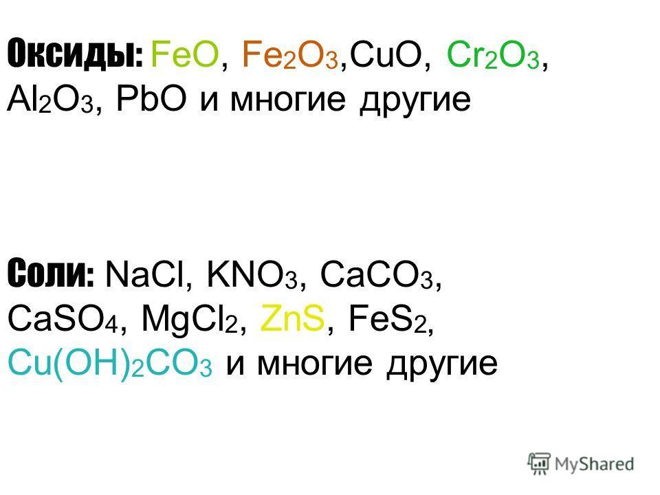 Оксиды: FeO, Fe 2 O 3,CuO, Cr 2 O 3, Al 2 O 3, PbO и многие другие Соли: NaCl, KNO 3, CaCO 3, CaSO 4, MgCl 2, ZnS, FeS 2, Cu(OH) 2 CO 3 и многие другие