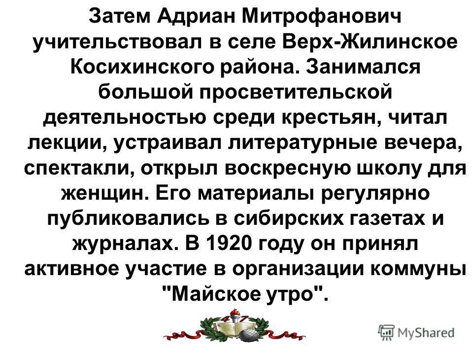 Затем Адриан Митрофанович учительствовал в селе Верх-Жилинское Косихинского района. Занимался большой просветительской деятельностью среди крестьян, читал лекции, устраивал литературные вечера, спектакли, открыл воскресную школу для женщин. Его матер
