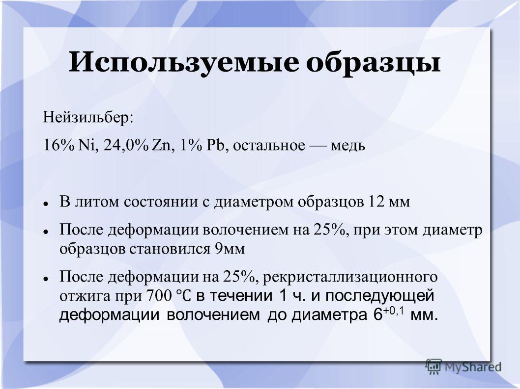 Используемые образцы Нейзильбер: 16% Ni, 24,0% Zn, 1% Pb, остальное медь В литом состоянии с диаметром образцов 12 мм После деформации волочением на 25%, при этом диаметр образцов становился 9мм После деформации на 25%, рекристаллизационного отжига п