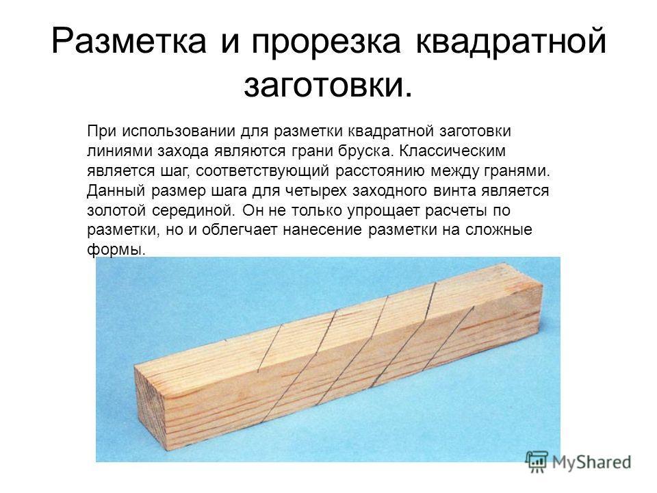 Разметка и прорезка квадратной заготовки. При использовании для разметки квадратной заготовки линиями захода являются грани бруска. Классическим является шаг, соответствующий расстоянию между гранями. Данный размер шага для четырех заходного винта яв