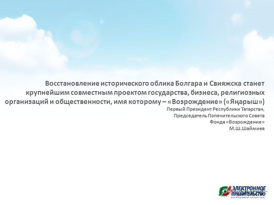 Восстановление исторического облика Болгара и Свияжска станет крупнейшим совместным проектом государства, бизнеса, религиозных организаций и общественности, имя которому – «Возрождение» («Яңарыш») Первый Президент Республики Татарстан, Председатель П