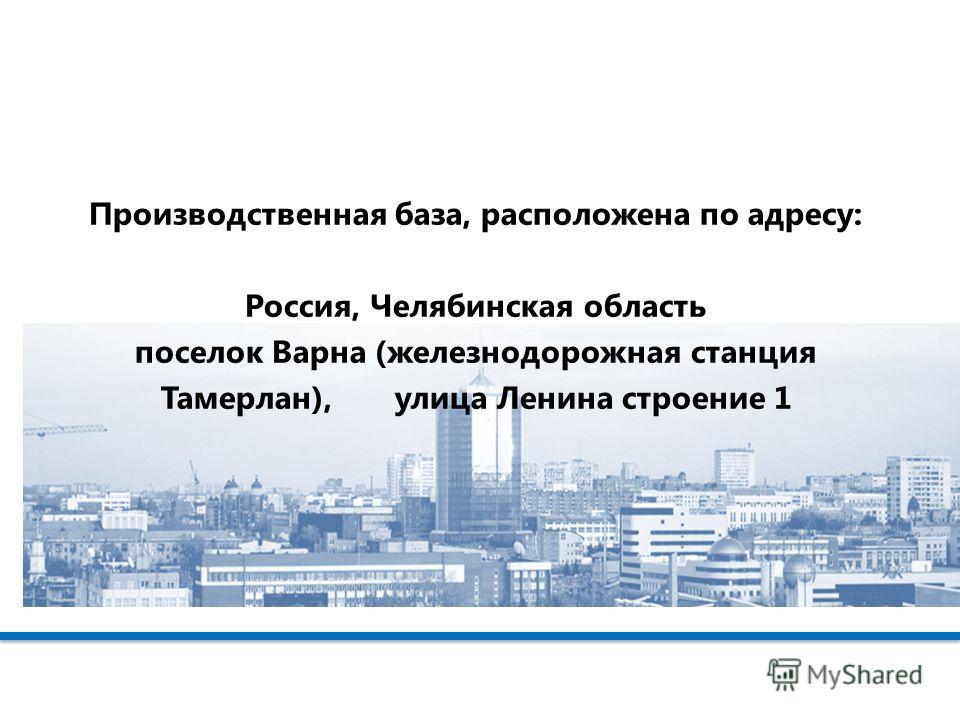 Производственная база, расположена по адресу: Россия, Челябинская область поселок Варна (железнодорожная станция Тамерлан), улица Ленина строение 1