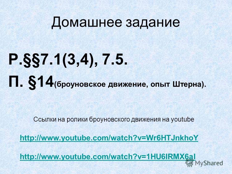 Домашнее задание Р.§§7.1(3,4), 7.5. П. §14 (броуновское движение, опыт Штерна). http://www.youtube.com/watch?v=Wr6HTJnkhoY http://www.youtube.com/watch?v=1HU6IRMX6aI Ссылки на ролики броуновского движения на youtube