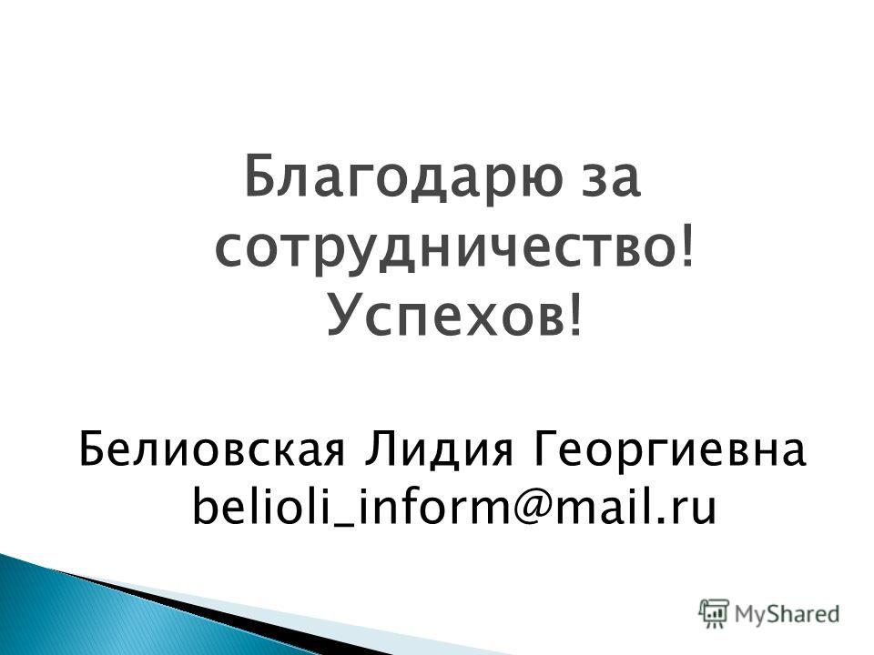 Благодарю за сотрудничество! Успехов! Белиовская Лидия Георгиевна belioli_inform@mail.ru