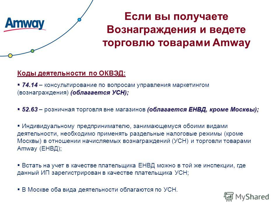 Если вы получаете Вознаграждения и ведете торговлю товарами Amway Коды деятельности по ОКВЭД: 74.14 (облагается УСН); 74.14 – консультирование по вопросам управления маркетингом (вознаграждения) (облагается УСН); 52.63(облагается ЕНВД, кроме Москвы);