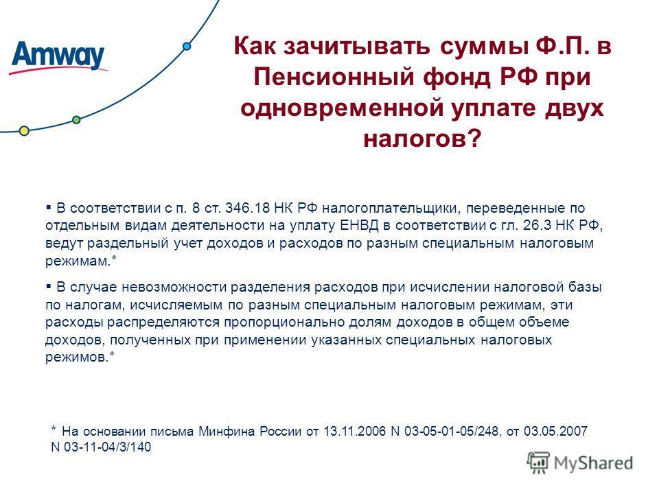 Как зачитывать суммы Ф.П. в Пенсионный фонд РФ при одновременной уплате двух налогов? В соответствии с п. 8 ст. 346.18 НК РФ налогоплательщики, переведенные по отдельным видам деятельности на уплату ЕНВД в соответствии с гл. 26.3 НК РФ, ведут раздель