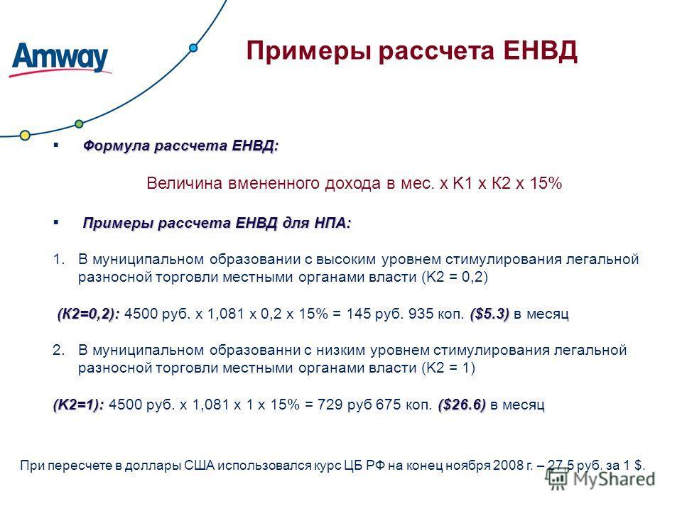 Примеры рассчета ЕНВД Формула рассчета ЕНВД: Величина вмененного дохода в мес. х K1 х К2 х 15% Примеры рассчета ЕНВД для НПА: 1.В муниципальном образовании с высоким уровнем стимулирования легальной разносной торговли местными органами власти (K2 = 0