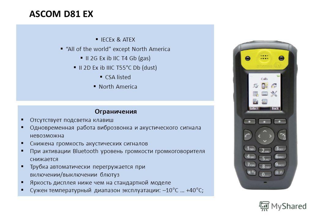 ASCOM D81 EX IECEx & ATEX All of the world except North America II 2G Ex ib IIC T4 Gb (gas) II 2D Ex ib IIIC T55°C Db (dust) CSA listed North America Ограничения Отсутствует подсветка клавиш Одновременная работа виброзвонка и акустического сигнала не
