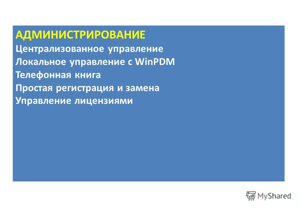 АДМИНИСТРИРОВАНИЕ Централизованное управление Локальное управление с WinPDM Телефонная книга Простая регистрация и замена Управление лицензиями