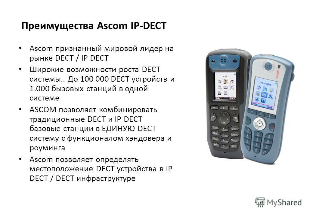 Преимущества Ascom IP-DECT Ascom признанный мировой лидер на рынке DECT / IP DECT Широкие возможности роста DECT системы.. До 100 000 DECT устройств и 1.000 бызовых станций в одной системе ASCOM позволяет комбинировать традиционные DECT и IP DECT баз