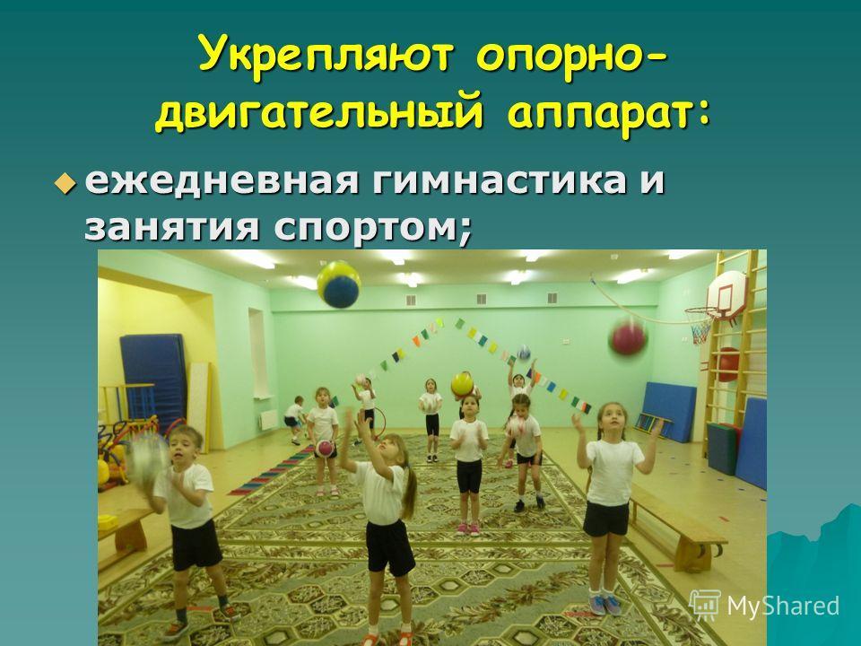 Укрепляют опорно- двигательный аппарат: ежедневная гимнастика и занятия спортом; ежедневная гимнастика и занятия спортом;