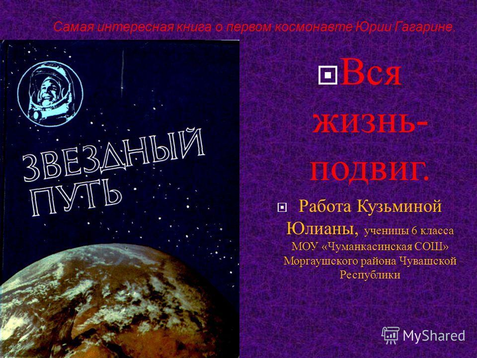 Самая интересная книга о первом космонавте Юрии Гагарине. Вся жизнь - подвиг. Работа Кузьминой Юлианы, ученицы 6 класса МОУ « Чуманкасинская СОШ » Моргаушского района Чувашской Республики