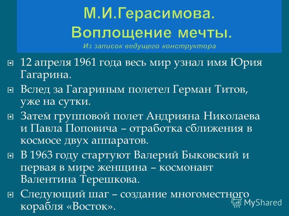 12 апреля 1961 года весь мир узнал имя Юрия Гагарина. Вслед за Гагариным полетел Герман Титов, уже на сутки. Затем групповой полет Андрияна Николаева и Павла Поповича – отработка сближения в космосе двух аппаратов. В 1963 году стартуют Валерий Быковс