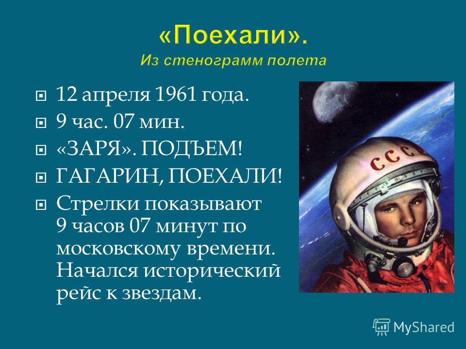 12 апреля 1961 года. 9 час. 07 мин. «ЗАРЯ». ПОДЪЕМ! ГАГАРИН, ПОЕХАЛИ! Стрелки показывают 9 часов 07 минут по московскому времени. Начался исторический рейс к звездам.