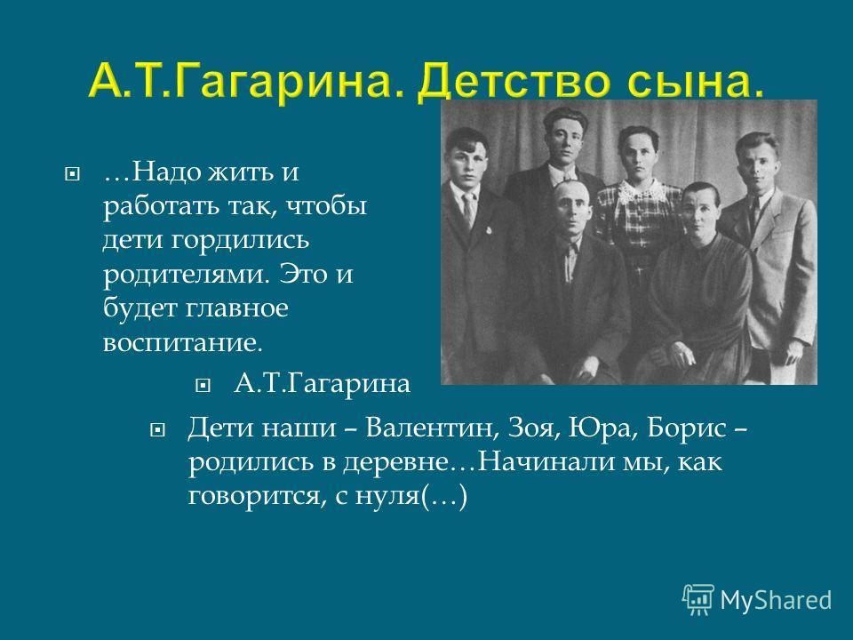 …Надо жить и работать так, чтобы дети гордились родителями. Это и будет главное воспитание. А.Т.Гагарина Дети наши – Валентин, Зоя, Юра, Борис – родились в деревне…Начинали мы, как говорится, с нуля(…)