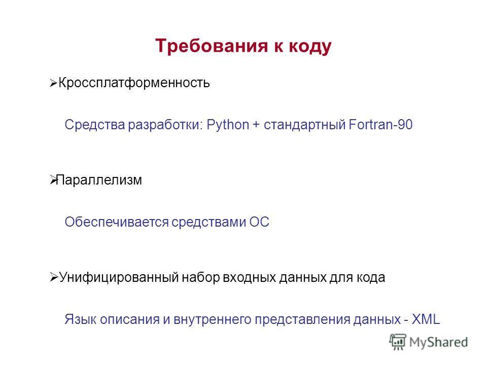 Требования к коду Кроссплатформенность Параллелизм Унифицированный набор входных данных для кода Средства разработки: Python + стандартный Fortran-90 Обеспечивается средствами ОС Язык описания и внутреннего представления данных - XML