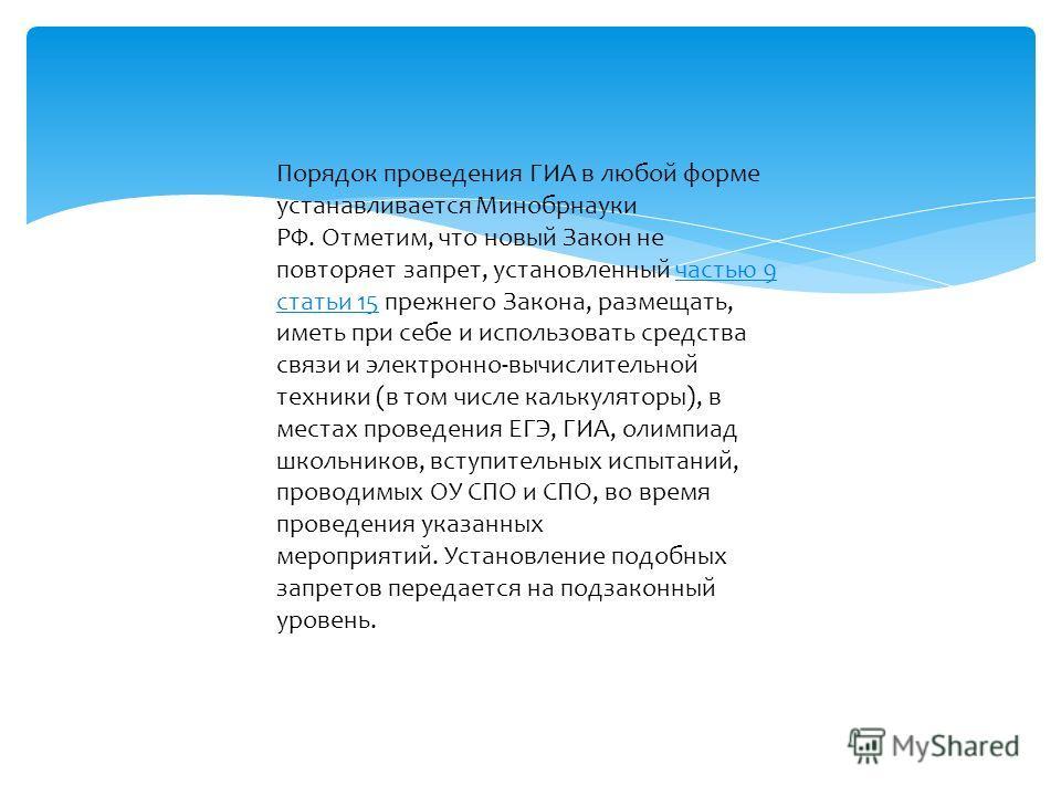Порядок проведения ГИА в любой форме устанавливается Минобрнауки РФ. Отметим, что новый Закон не повторяет запрет, установленный частью 9 статьи 15 прежнего Закона, размещать, иметь при себе и использовать средства связи и электронно-вычислительной т
