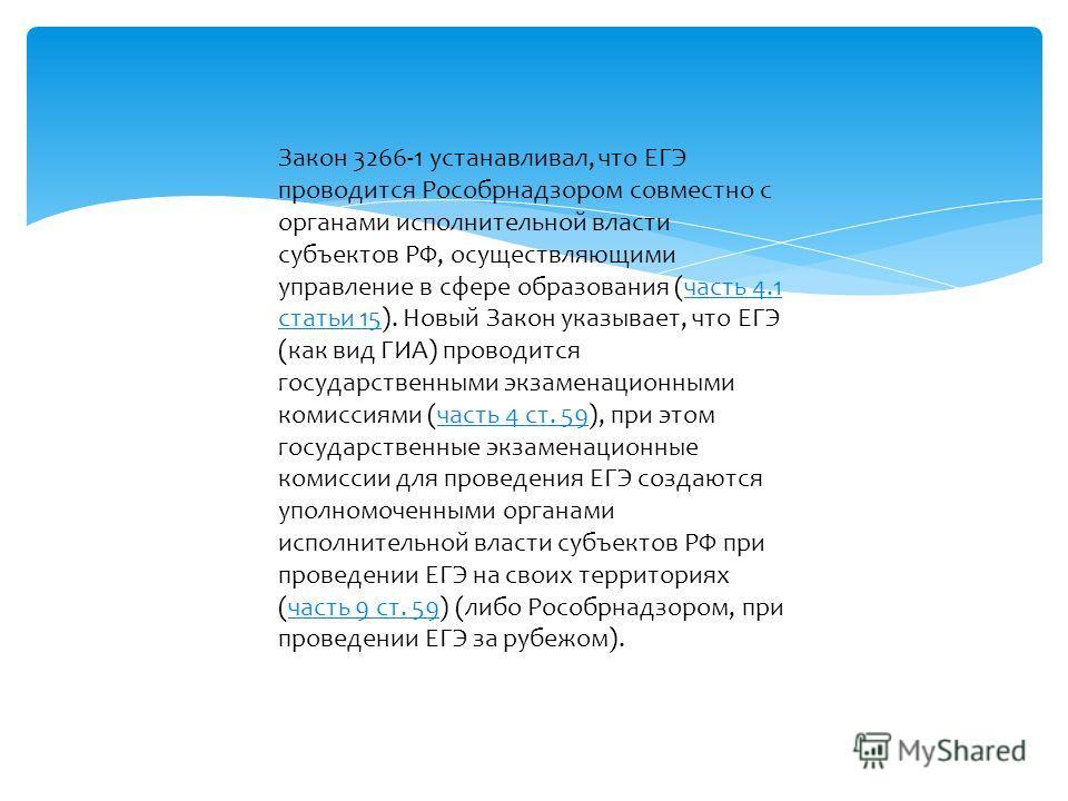 Закон 3266-1 устанавливал, что ЕГЭ проводится Рособрнадзором совместно с органами исполнительной власти субъектов РФ, осуществляющими управление в сфере образования (часть 4.1 статьи 15). Новый Закон указывает, что ЕГЭ (как вид ГИА) проводится госуда
