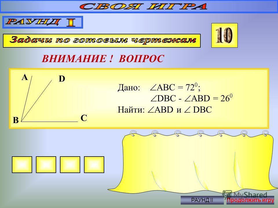 В равнобедренном треугольнике периметр равен 60, а одна его сторона 25. Найдите длины остальных сторон треугольника. ВНИМАНИЕ ! ВОПРОС Правильный ответ 25 и 10 РАУНД IIПродолжить игру