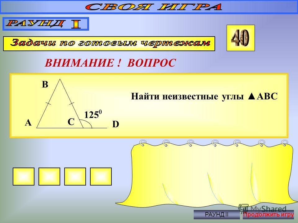 ВНИМАНИЕ ! ВОПРОС Правильный ответ Нет РАУНД IIПродолжить игру Параллельны ли прямые a и b? 180 0 - a b c