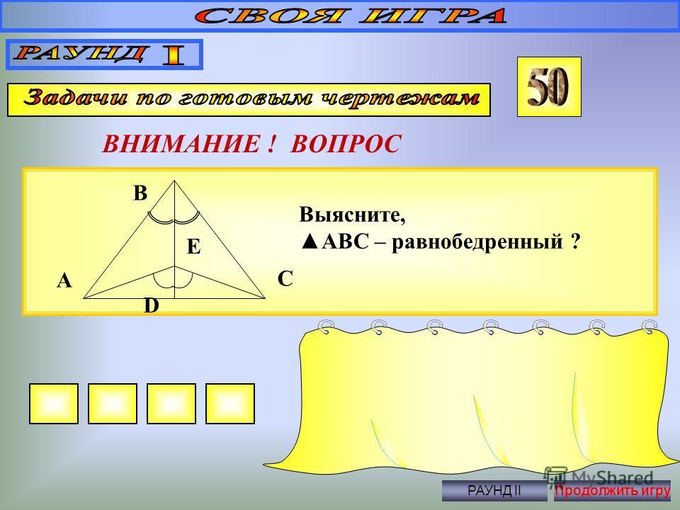 ВНИМАНИЕ ! ВОПРОС Правильный ответ 55 0, 55 0, 70 0 РАУНД IIПродолжить игру Найти неизвестные углы ABC 125 0 A B C D