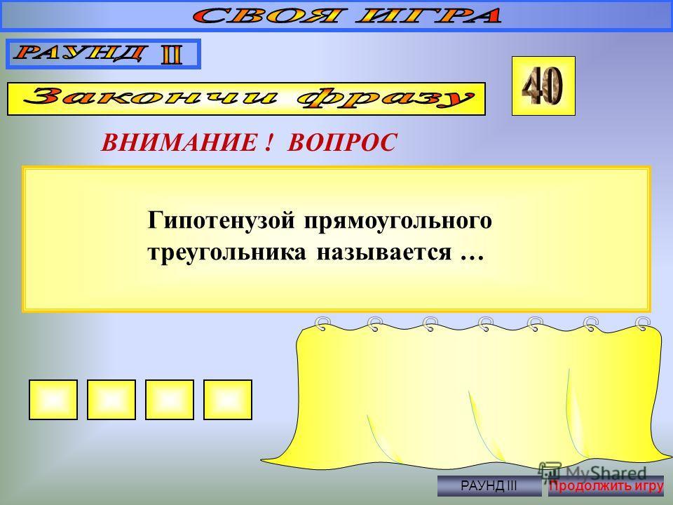 ВНИМАНИЕ ! ВОПРОС Правильный ответ … 180 0 Продолжить игру Сумма углов треугольника равна … РАУНД III