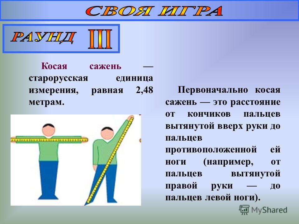 Простая сажень 150,8 см Маховая сажень расстояние в размах обеих рук, по концы средних пальцев = 2,5 аршинам = 177,8 см