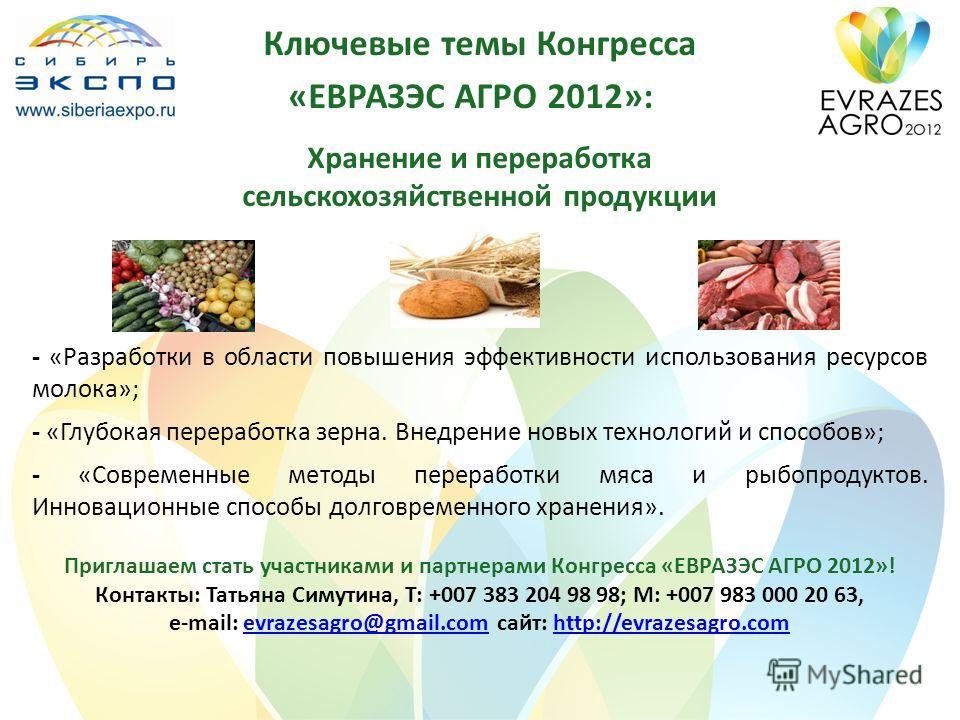 Ключевые темы Конгресса «ЕВРАЗЭС АГРО 2012»: Хранение и переработка сельскохозяйственной продукции - «Разработки в области повышения эффективности использования ресурсов молока»; - «Глубокая переработка зерна. Внедрение новых технологий и способов»;