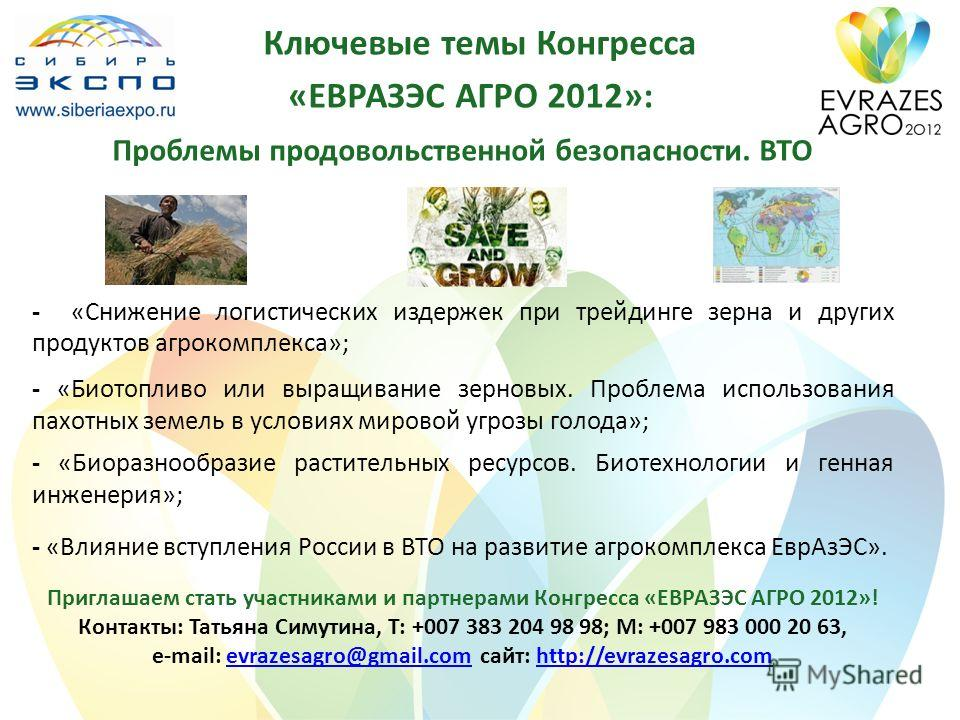 Ключевые темы Конгресса «ЕВРАЗЭС АГРО 2012»: Проблемы продовольственной безопасности. ВТО - «Снижение логистических издержек при трейдинге зерна и других продуктов агрокомплекса»; - «Биотопливо или выращивание зерновых. Проблема использования пахотны
