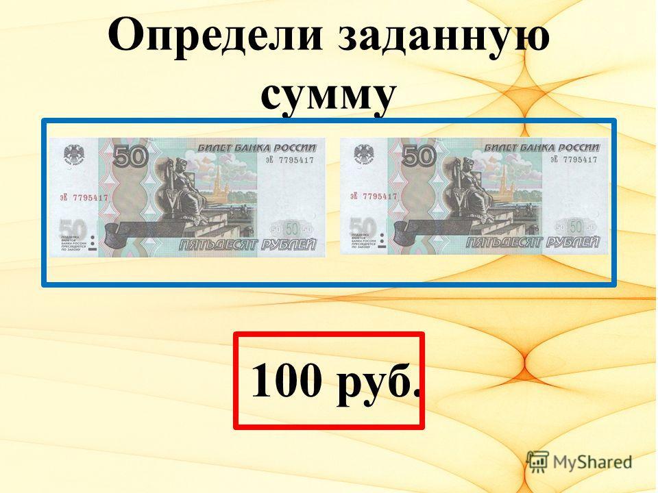 Определи заданную сумму 100 руб.