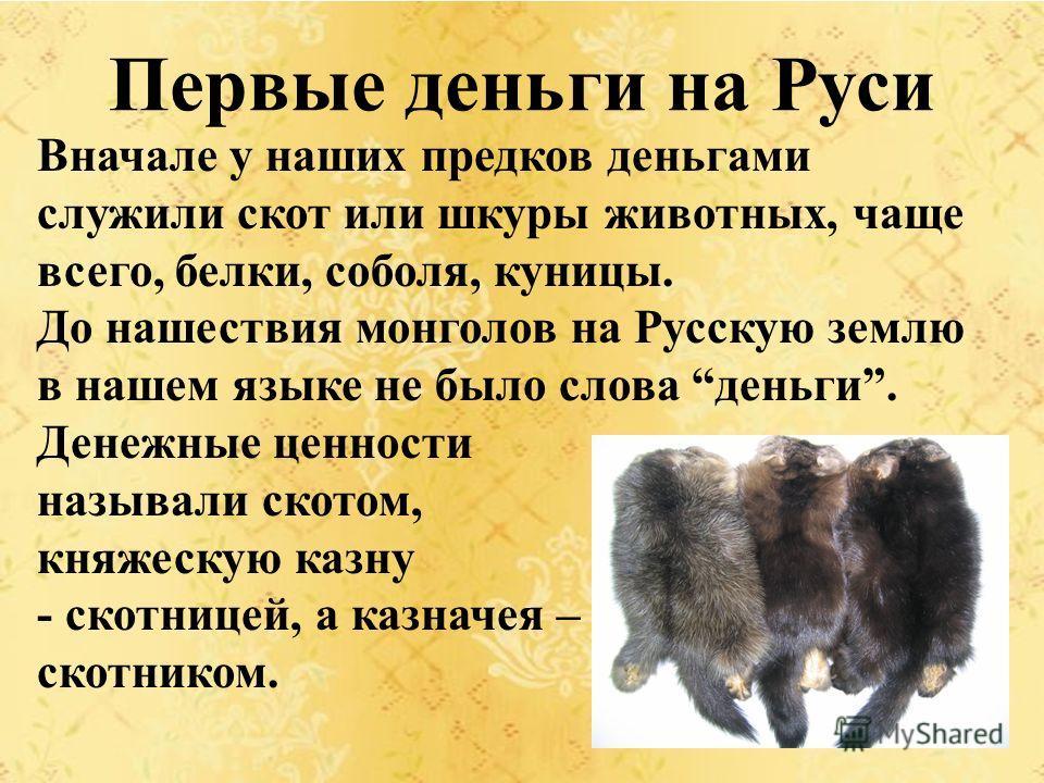 Первые деньги на Руси Вначале у наших предков деньгами служили скот или шкуры животных, чаще всего, белки, соболя, куницы. До нашествия монголов на Русскую землю в нашем языке не было слова деньги. Денежные ценности называли скотом, княжескую казну -