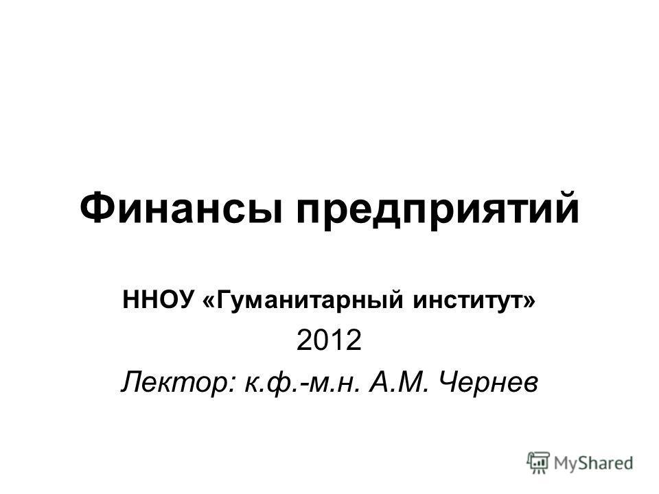 Финансы предприятий ННОУ «Гуманитарный институт» 2012 Лектор: к.ф.-м.н. А.М. Чернев