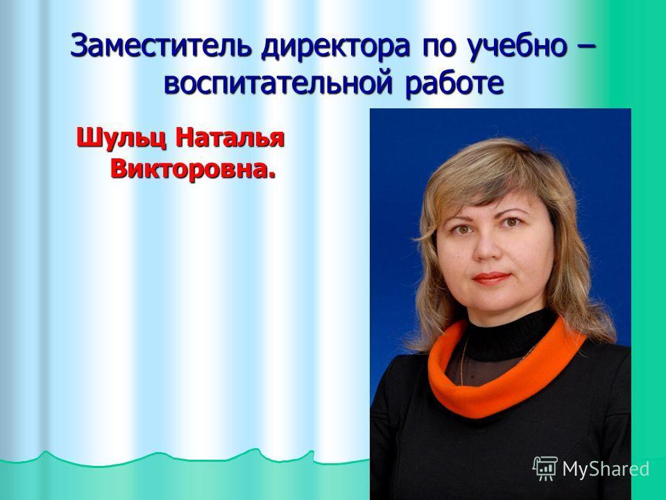 Заместитель директора по учебно – воспитательной работе Шульц Наталья Викторовна.