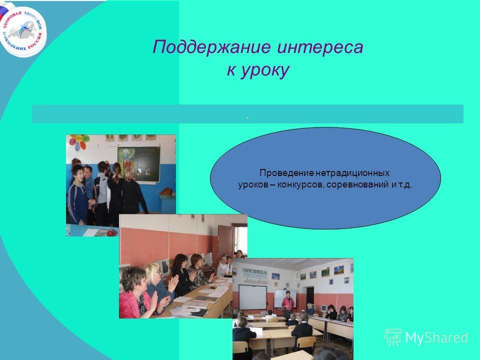 . Поддержание интереса к уроку Проведение нетрадиционных уроков – конкурсов, соревнований и т.д.