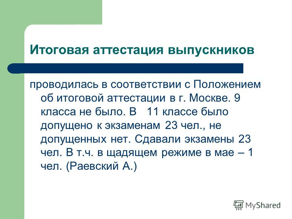 Итоговая аттестация выпускников проводилась в соответствии с Положением об итоговой аттестации в г. Москве. 9 класса не было. В 11 классе было допущено к экзаменам 23 чел., не допущенных нет. Сдавали экзамены 23 чел. В т.ч. в щадящем режиме в мае – 1