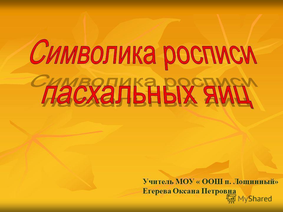 Учитель МОУ « ООШ п. Лощинный» Егерева Оксана Петровна