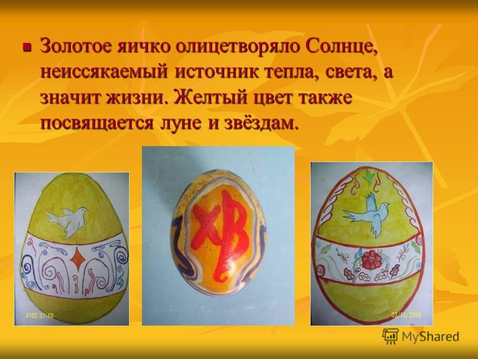 Золотое яичко олицетворяло Солнце, неиссякаемый источник тепла, света, а значит жизни. Желтый цвет также посвящается луне и звёздам. Золотое яичко олицетворяло Солнце, неиссякаемый источник тепла, света, а значит жизни. Желтый цвет также посвящается
