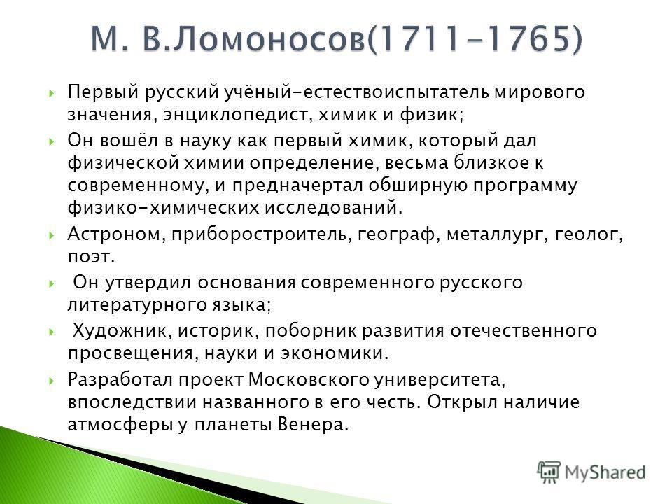Первый русский учёный-естествоиспытатель мирового значения, энциклопедист, химик и физик; Он вошёл в науку как первый химик, который дал физической химии определение, весьма близкое к современному, и предначертал обширную программу физико-химических