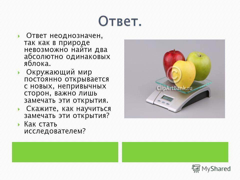 Ответ неоднозначен, так как в природе невозможно найти два абсолютно одинаковых яблока. Окружающий мир постоянно открывается с новых, непривычных сторон, важно лишь замечать эти открытия. Скажите, как научиться замечать эти открытия? Как стать исслед