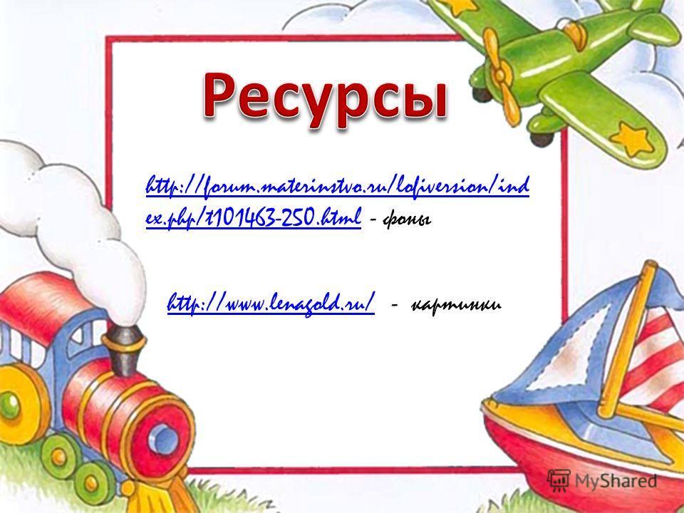 http://forum.materinstvo.ru/lofiversion/ind ex.php/t101463-250.htmlhttp://forum.materinstvo.ru/lofiversion/ind ex.php/t101463-250.html - фоны http://www.lenagold.ru/http://www.lenagold.ru/ - картинки