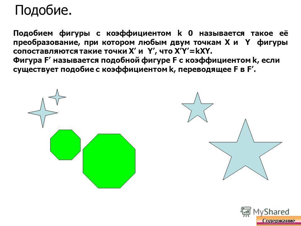 Подобие. Подобием фигуры с коэффициентом k 0 называется такое её преобразование, при котором любым двум точкам X и Y фигуры сопоставляются такие точки X и Y, что XY=kXY. Фигура F называется подобной фигуре F с коэффициентом k, если существует подобие