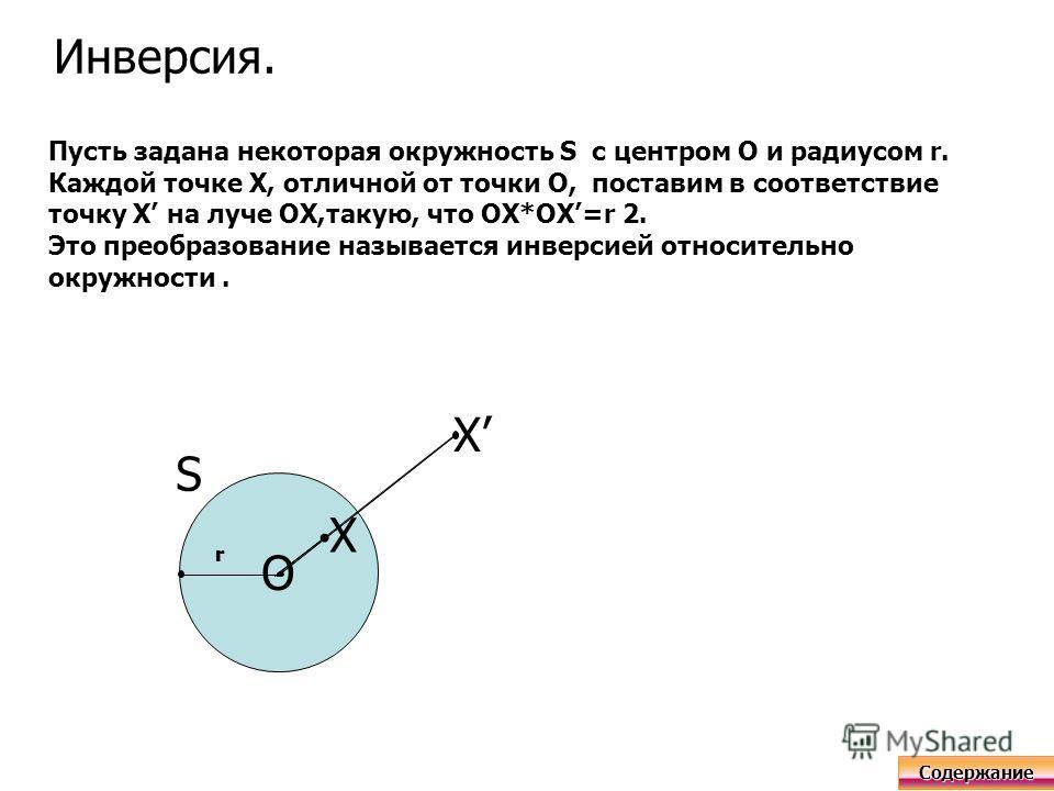 Инверсия. Пусть задана некоторая окружность S с центром О и радиусом r. Каждой точке Х, отличной от точки О, поставим в соответствие точку Х на луче ОХ,такую, что ОХ*ОХ=r 2. Это преобразование называется инверсией относительно окружности. O X X r S r