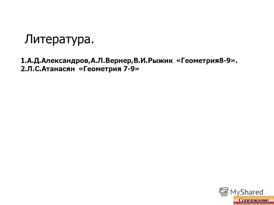 Литература. 1.А.Д.Александров,А.Л.Вернер,В.И.Рыжик «Геометрия8-9». 2.Л.С.Атанасян «Геометрия 7-9» Содержание
