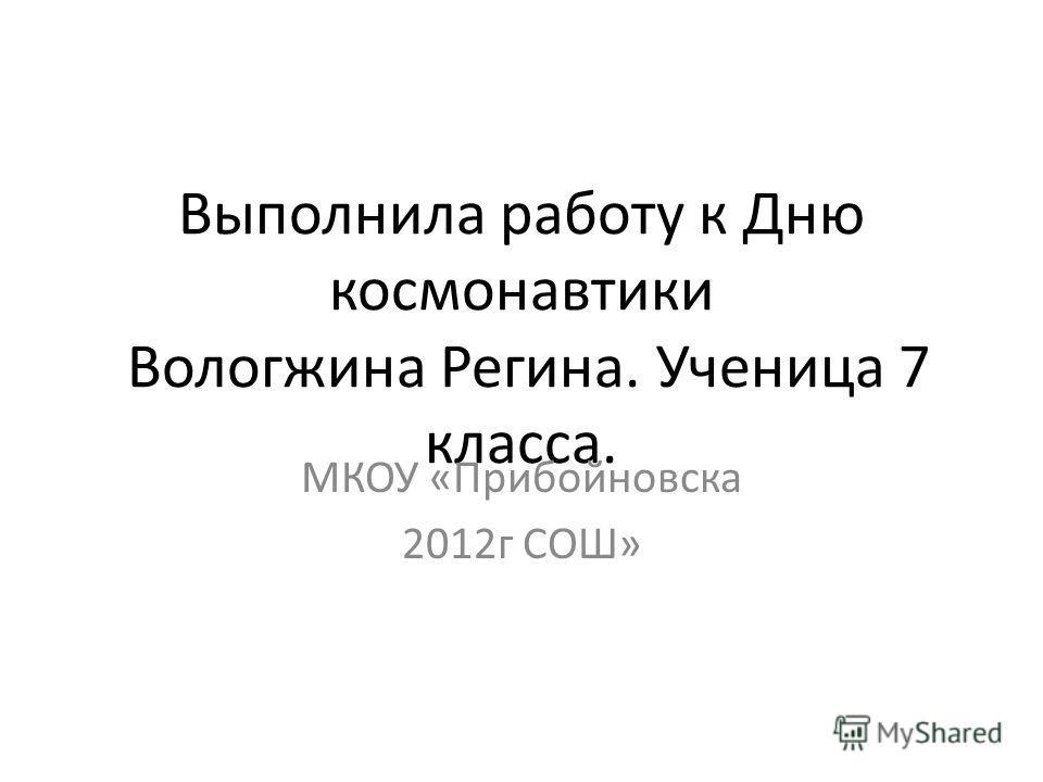 Выполнила работу к Дню космонавтики Вологжина Регина. Ученица 7 класса. МКОУ «Прибойновска 2012г СОШ»