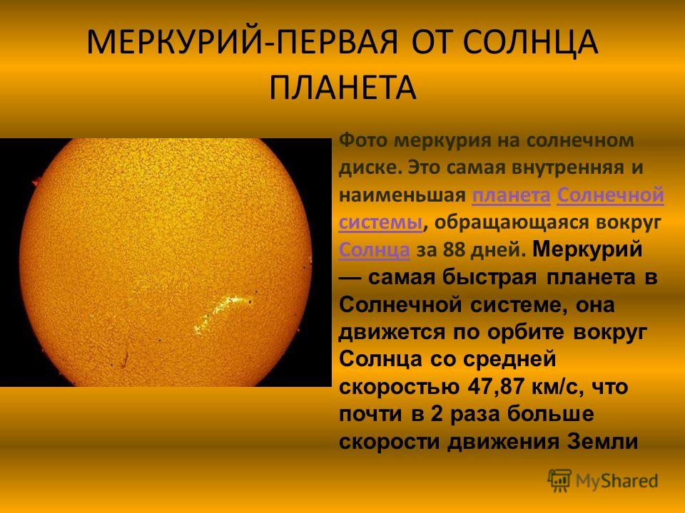 МЕРКУРИЙ-ПЕРВАЯ ОТ СОЛНЦА ПЛАНЕТА Фото меркурия на солнечном диске. Это самая внутренняя и наименьшая планета Солнечной системы, обращающаяся вокруг Солнца за 88 дней. Меркурий самая быстрая планета в Солнечной системе, она движется по орбите вокруг