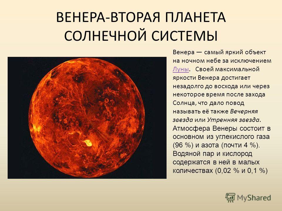 ВЕНЕРА-ВТОРАЯ ПЛАНЕТА СОЛНЕЧНОЙ СИСТЕМЫ Венера самый яркий объект на ночном небе за исключением Луны. Своей максимальной яркости Венера достигает незадолго до восхода или через некоторое время после захода Солнца, что дало повод называть её также Веч